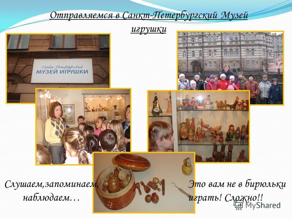 Отправляемся в Санкт-Петербургский Музей игрушки Слушаем,запоминаем, наблюдаем… Это вам не в бирюльки играть! Сложно!!