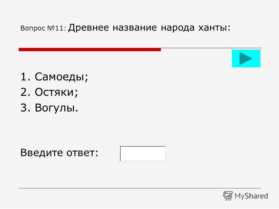 Вопрос 11: Древнее название народа ханты: 1. Самоеды; 2. Остяки; 3. Вогулы. Введите ответ: