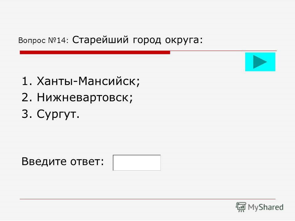 Вопрос 14: Старейший город округа: 1. Ханты-Мансийск; 2. Нижневартовск; 3. Сургут. Введите ответ: