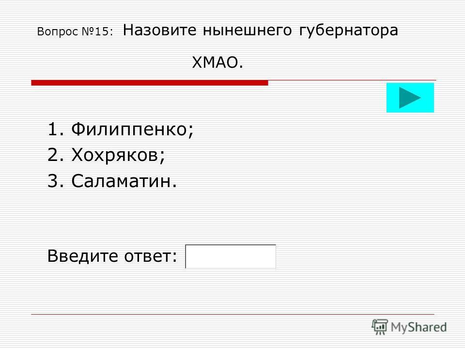Вопрос 15: Назовите нынешнего губернатора ХМАО. 1. Филиппенко; 2. Хохряков; 3. Саламатин. Введите ответ: