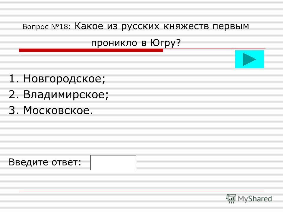 Вопрос 18: Какое из русских княжеств первым проникло в Югру? 1. Новгородское; 2. Владимирское; 3. Московское. Введите ответ: