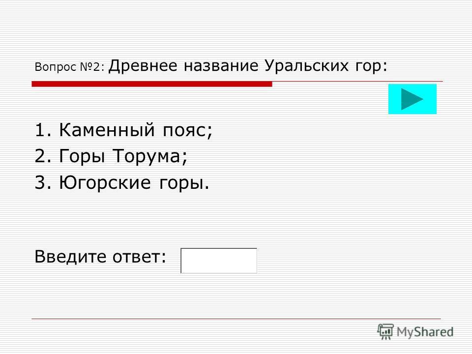 Вопрос 2: Древнее название Уральских гор: 1. Каменный пояс; 2. Горы Торума; 3. Югорские горы. Введите ответ: