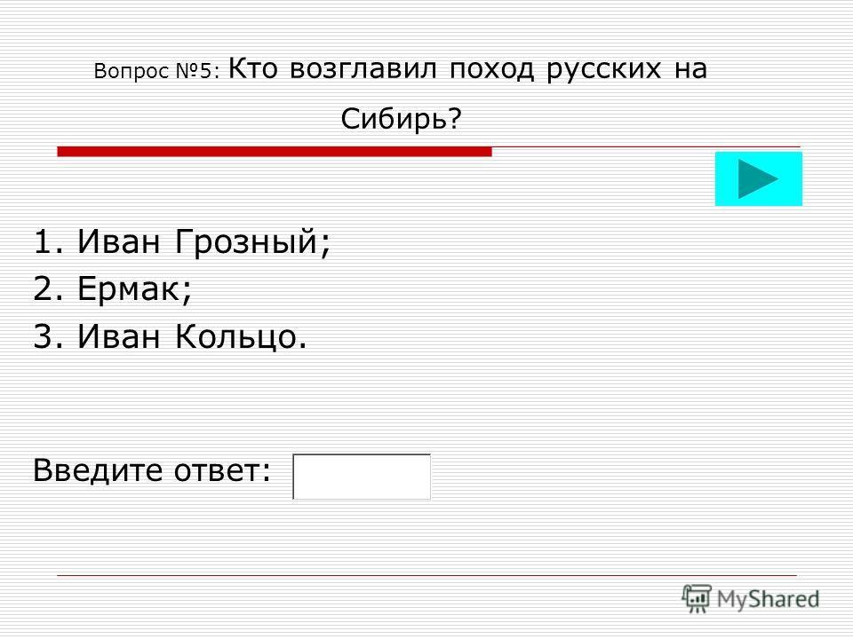 Вопрос 5: Кто возглавил поход русских на Сибирь? 1. Иван Грозный; 2. Ермак; 3. Иван Кольцо. Введите ответ: