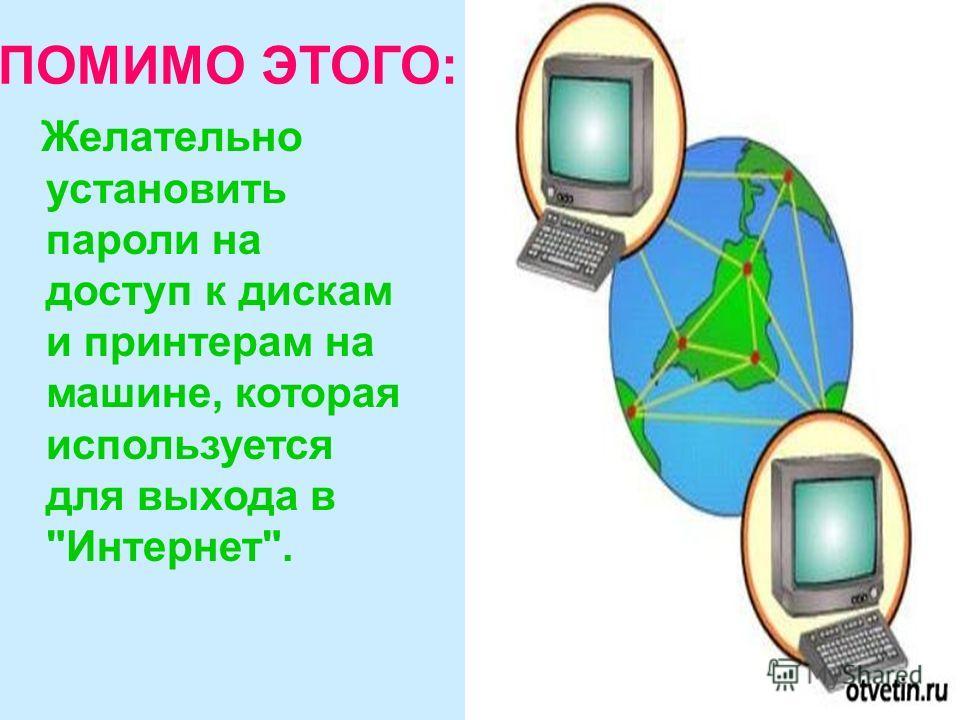ПОМИМО ЭТОГО: Желательно установить пароли на доступ к дискам и принтерам на машине, которая используется для выхода в Интернет.