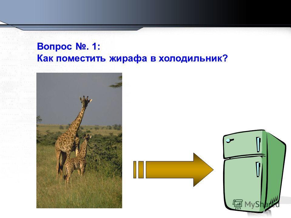 Вопрос. 1: Как поместить жирафа в холодильник?