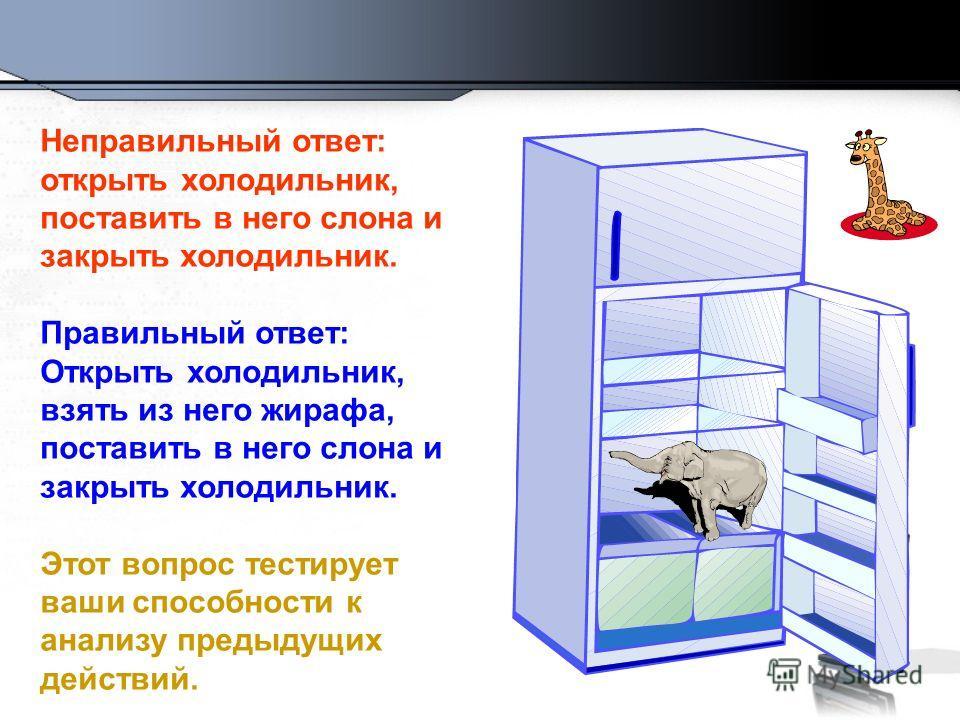 Неправильный ответ: открыть холодильник, поставить в него слона и закрыть холодильник. Правильный ответ: Открыть холодильник, взять из него жирафа, поставить в него слона и закрыть холодильник. Этот вопрос тестирует ваши способности к анализу предыду