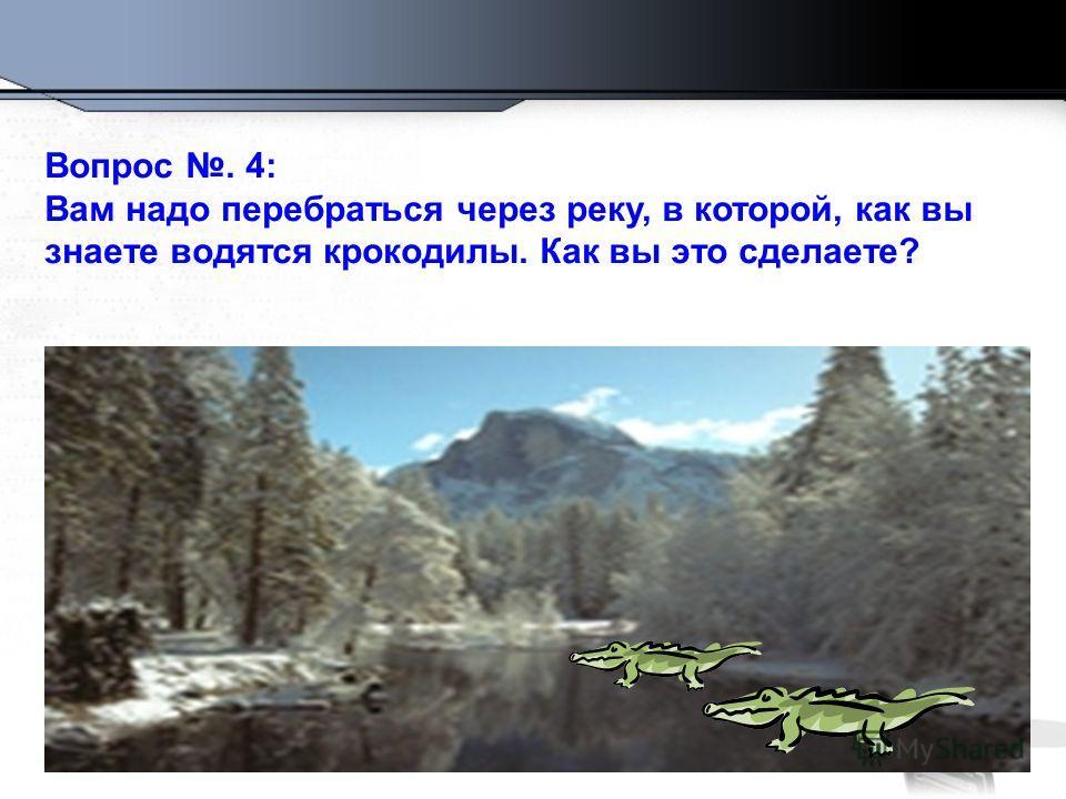 Вопрос. 4: Вам надо перебраться через реку, в которой, как вы знаете водятся крокодилы. Как вы это сделаете?
