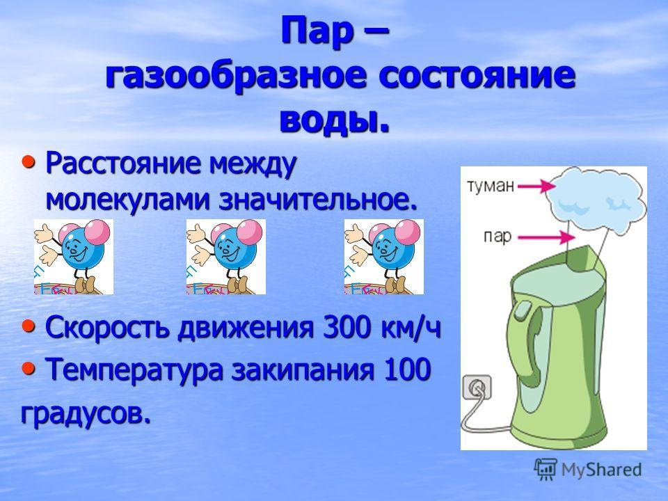 Пар – газообразное состояние воды. Расстояние между молекулами значительное. Расстояние между молекулами значительное. Скорость движения 300 км/ч Скорость движения 300 км/ч Температура закипания 100 Температура закипания 100градусов.