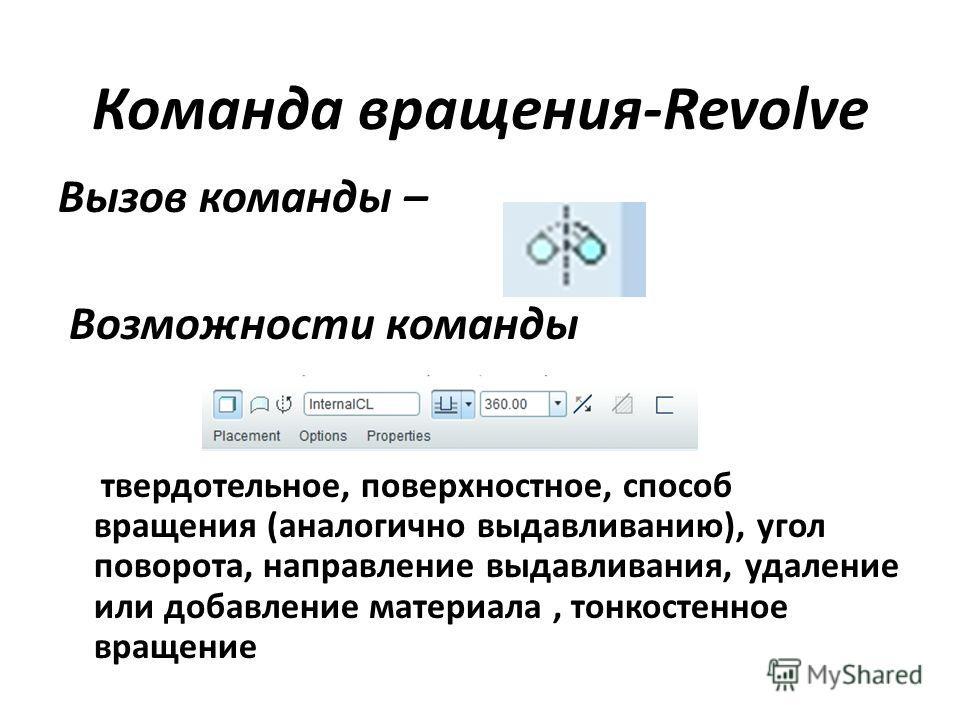Команда вращения-Revolve Вызов команды – Возможности команды твердотельное, поверхностное, способ вращения (аналогично выдавливанию), угол поворота, направление выдавливания, удаление или добавление материала, тонкостенное вращение