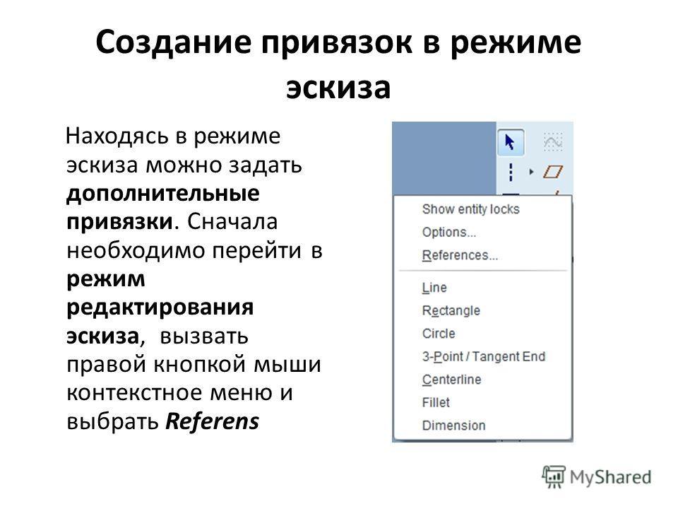 Создание привязок в режиме эскиза Находясь в режиме эскиза можно задать дополнительные привязки. Сначала необходимо перейти в режим редактирования эскиза, вызвать правой кнопкой мыши контекстное меню и выбрать Referens