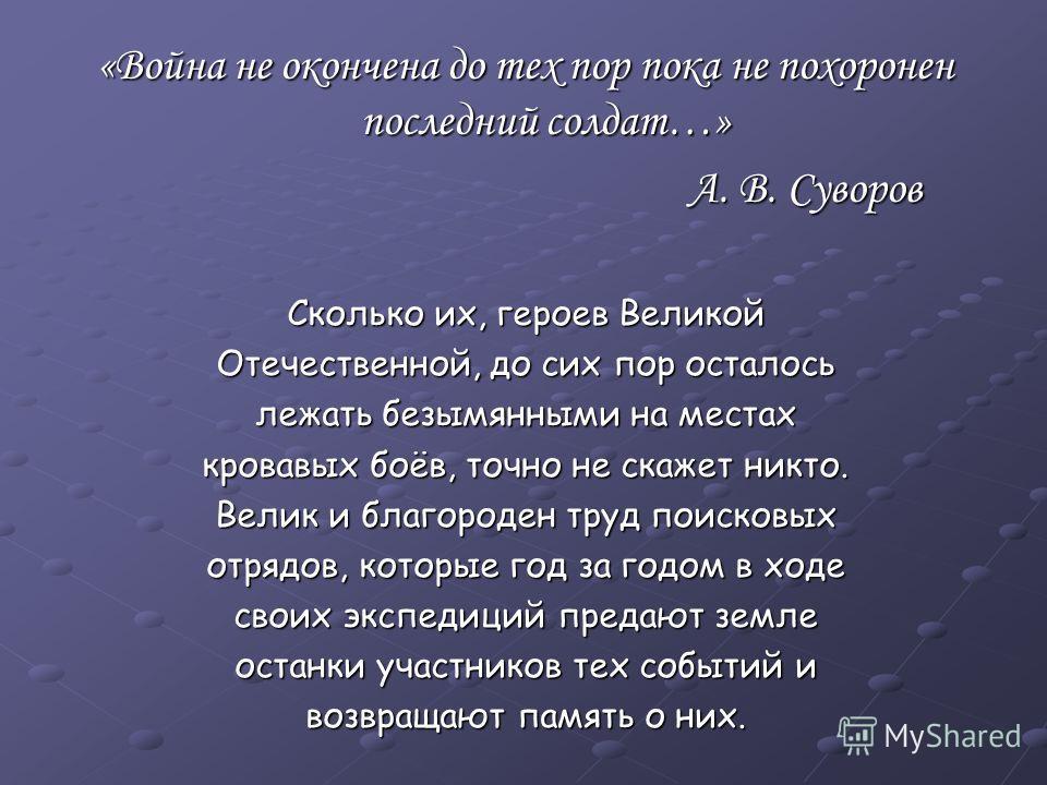 «Война не окончена до тех пор пока не похоронен последний солдат…» А. В. Суворов А. В. Суворов Сколько их, героев Великой Отечественной, до сих пор осталось лежать безымянными на местах кровавых боёв, точно не скажет никто. Велик и благороден труд по