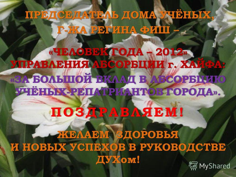 ПРЕДСЕДАТЕЛЬ ДОМА УЧЁНЫХ, ПРЕДСЕДАТЕЛЬ ДОМА УЧЁНЫХ, Г-ЖА РЕГИНА ФИШ – «ЧЕЛОВЕК ГОДА – 2012» УПРАВЛЕНИЯ АБСОРБЦИИ г. ХАЙФА: «ЗА БОЛЬШОЙ ВКЛАД В АБСОРБЦИЮ УЧЁНЫХ-РЕПАТРИАНТОВ ГОРОДА». ПОЗДРАВЛЯЕМ! ЖЕЛАЕМ ЗДОРОВЬЯ И НОВЫХ УСПЕХОВ В РУКОВОДСТВЕ ДУХом!