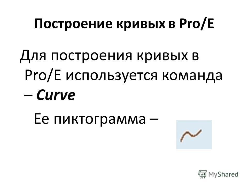 Построение кривых в Pro/E Для построения кривых в Pro/E используется команда – Curve Ее пиктограмма –