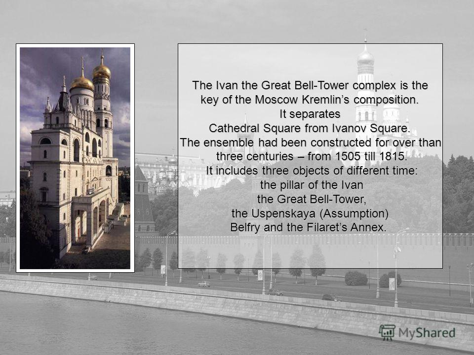The Ivan the Great Bell-Tower complex is the key of the Moscow Kremlins composition. key of the Moscow Kremlins composition. It separates Cathedral Square from Ivanov Square. Cathedral Square from Ivanov Square. The ensemble had been constructed for