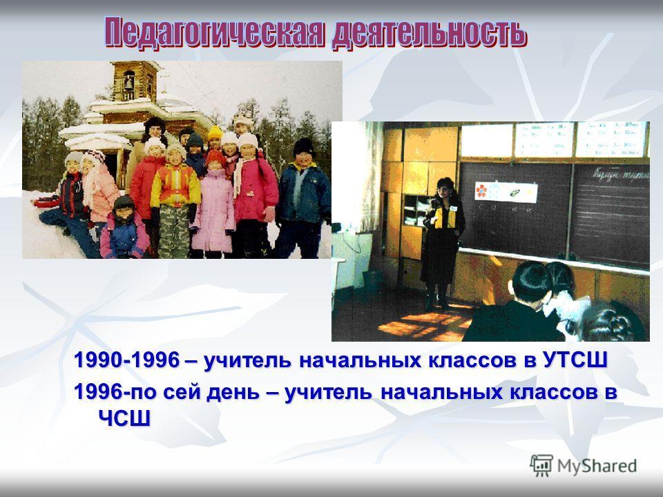 1990-1996 – учитель начальных классов в УТСШ 1996-по сей день – учитель начальных классов в ЧСШ