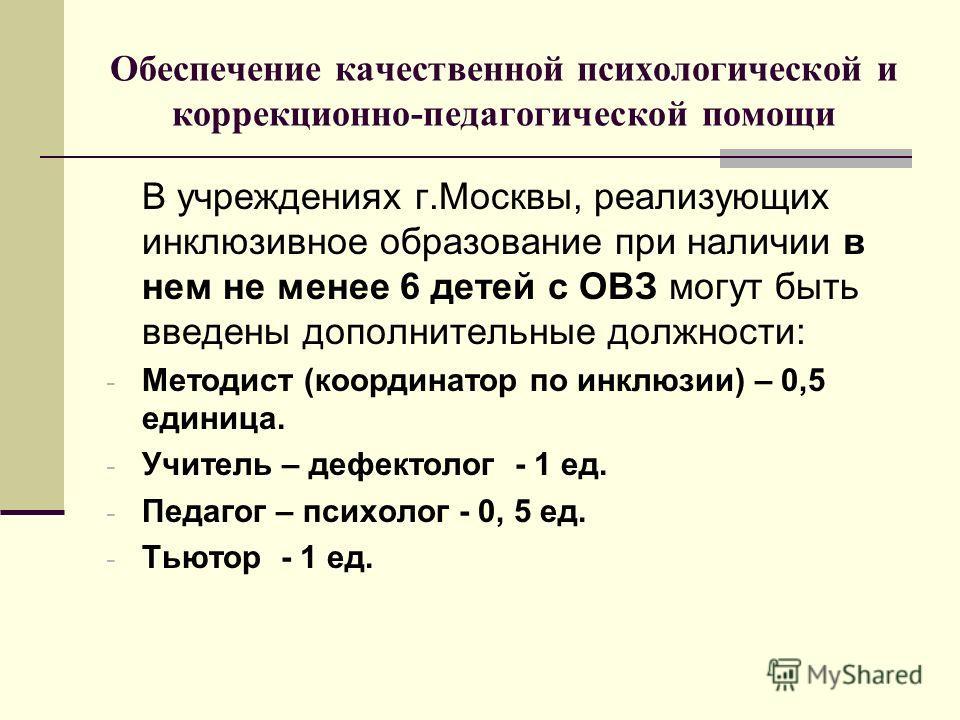 Обеспечение качественной психологической и коррекционно-педагогической помощи В учреждениях г.Москвы, реализующих инклюзивное образование при наличии в нем не менее 6 детей с ОВЗ могут быть введены дополнительные должности: - Методист (координатор по