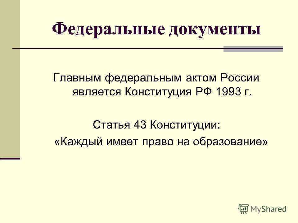 Федеральные документы Главным федеральным актом России является Конституция РФ 1993 г. Статья 43 Конституции: «Каждый имеет право на образование»