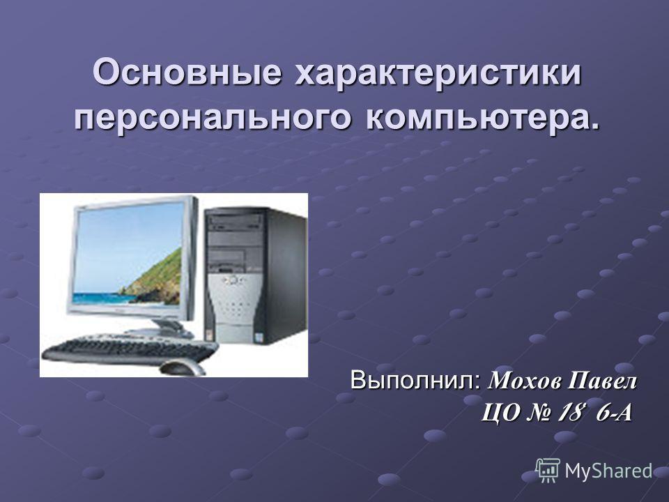 Основные характеристики персонального компьютера. Выполнил: Мохов Павел ЦО 18 6- А Выполнил: Мохов Павел ЦО 18 6- А