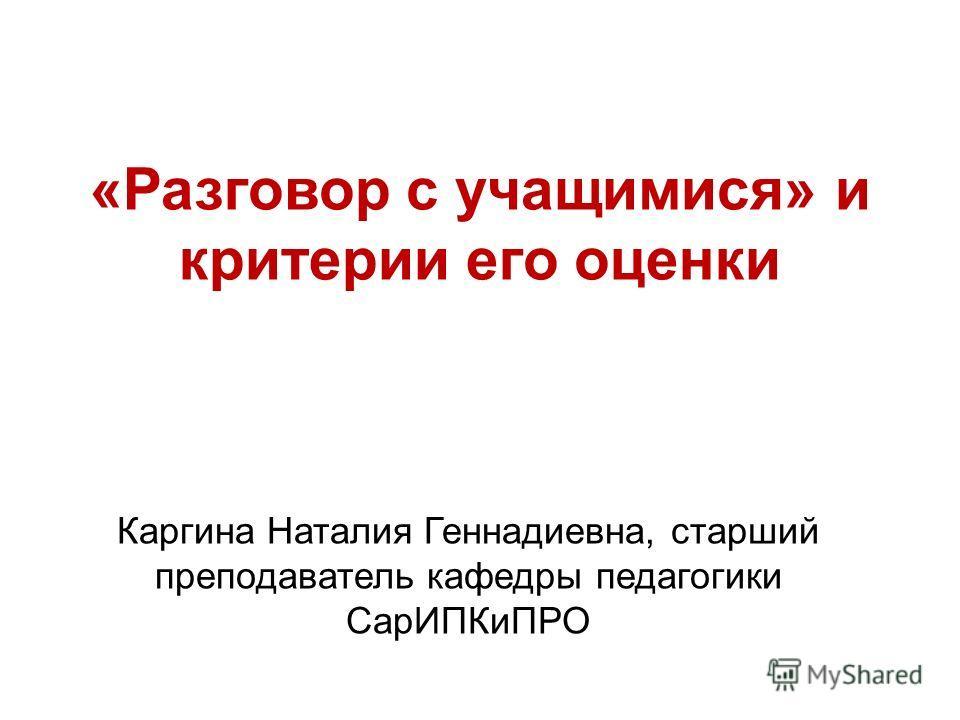«Разговор с учащимися» и критерии его оценки Каргина Наталия Геннадиевна, старший преподаватель кафедры педагогики СарИПКиПРО