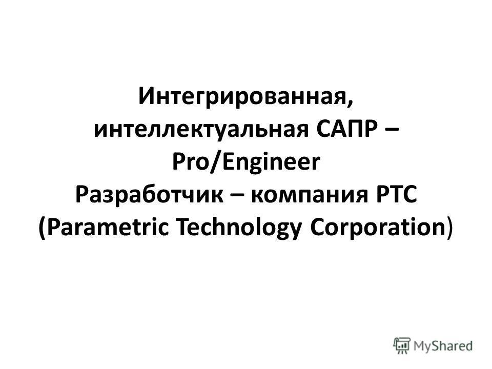 Интегрированная, интеллектуальная САПР – Pro/Engineer Разработчик – компания PTC (Parametric Technology Corporation)