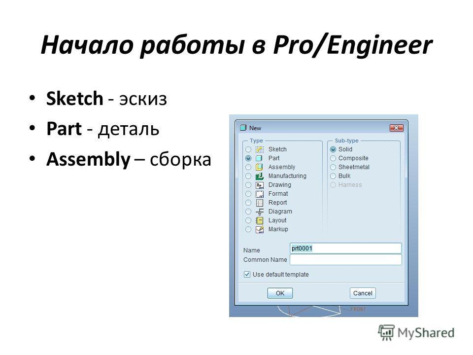 Начало работы в Pro/Engineer Sketch - эскиз Part - деталь Assembly – сборка