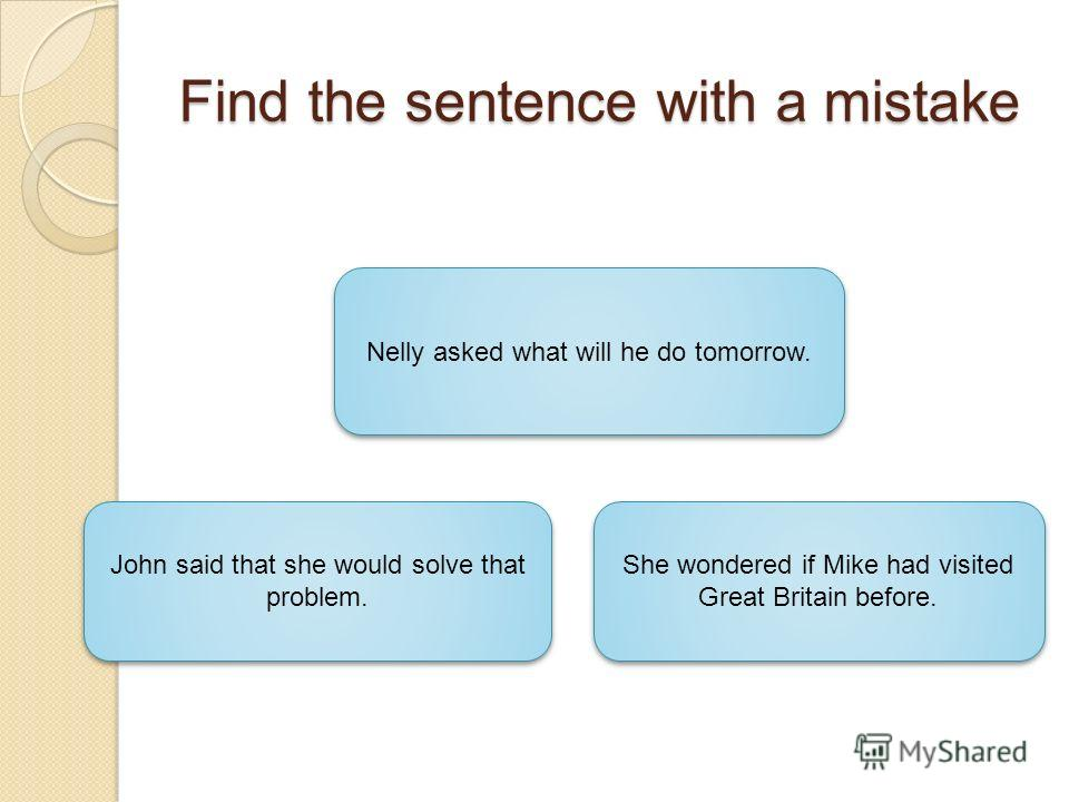 Find the sentence with a mistake Nelly asked what will he do tomorrow. John said that she would solve that problem. John said that she would solve that problem. She wondered if Mike had visited Great Britain before. She wondered if Mike had visited G