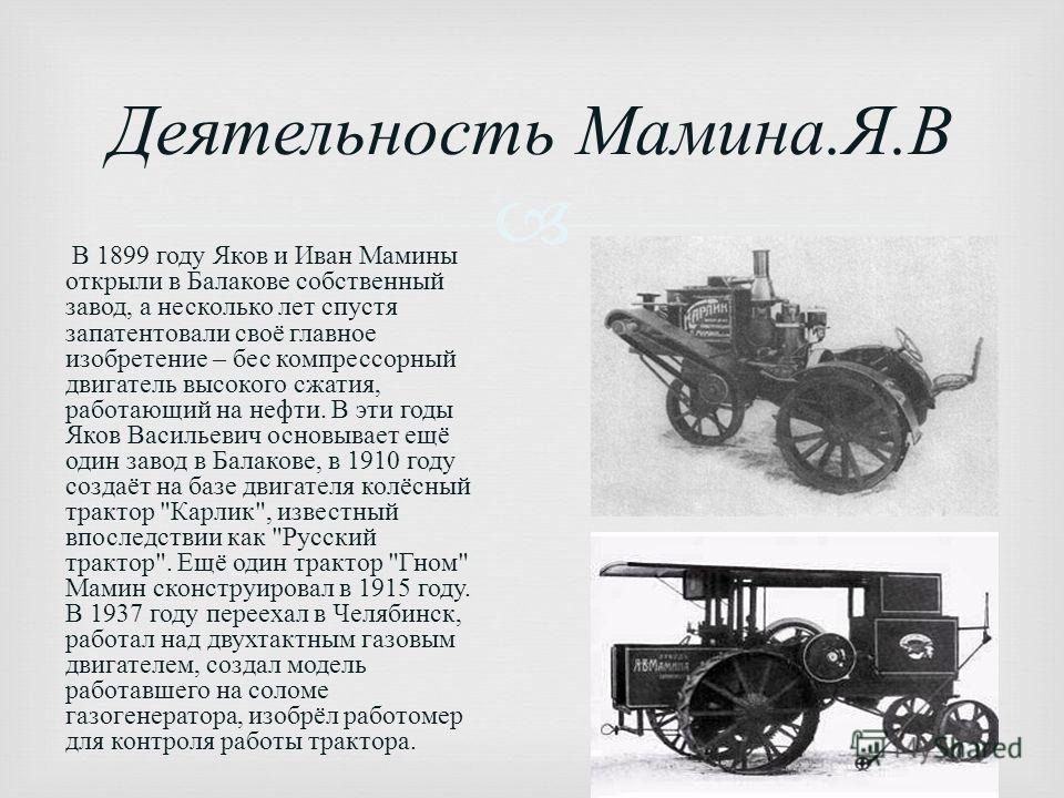 Деятельность Мамина. Я. В В 1899 году Яков и Иван Мамины открыли в Балакове собственный завод, а несколько лет спустя запатентовали своё главное изобретение – бес компрессорный двигатель высокого сжатия, работающий на нефти. В эти годы Яков Васильеви