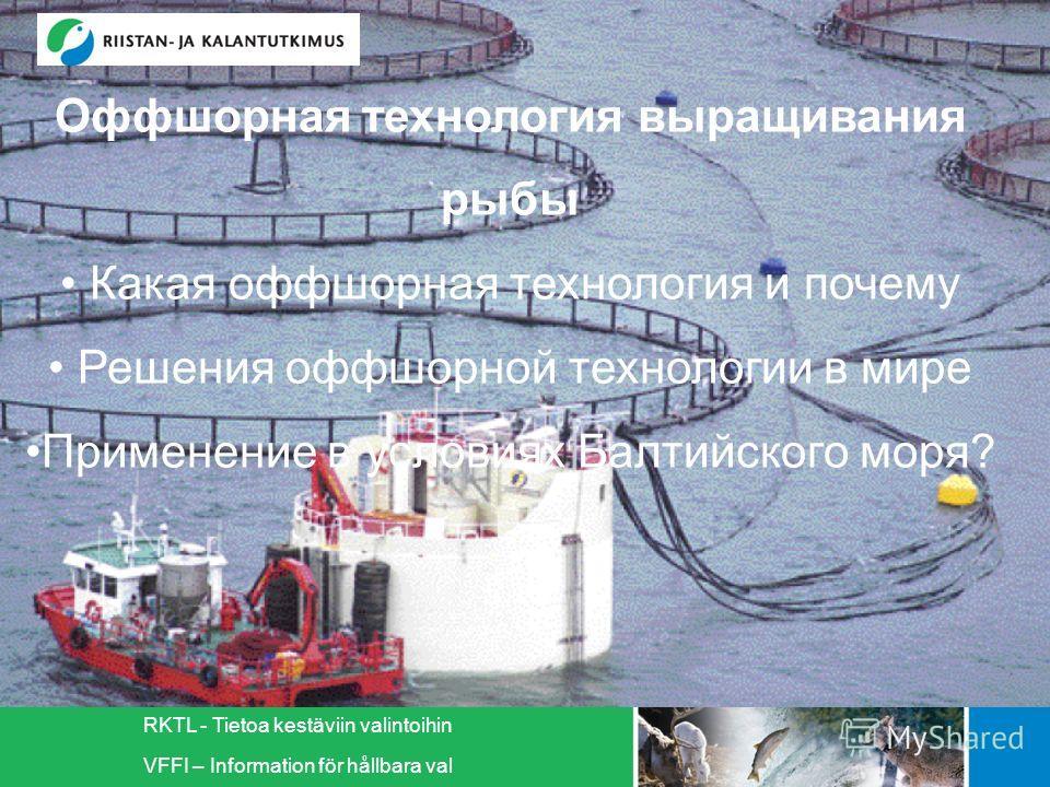 RKTL - Tietoa kestäviin valintoihin VFFI – Information för hållbara val Оффшорная технология выращивания рыбы Какая оффшорная технология и почему Решения оффшорной технологии в мире Применение в условиях Балтийского моря?