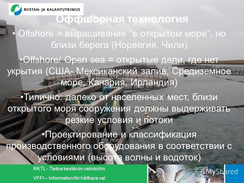 RKTL - Tietoa kestäviin valintoihin VFFI – Information för hållbara val Оффшорная технология Offshore = выращивание в открытом море, но близи берега (Норвегия, Чили) Offshore/ Open sea = открытые дали, где нет укрытия (США- Мексиканский залив, Средиз