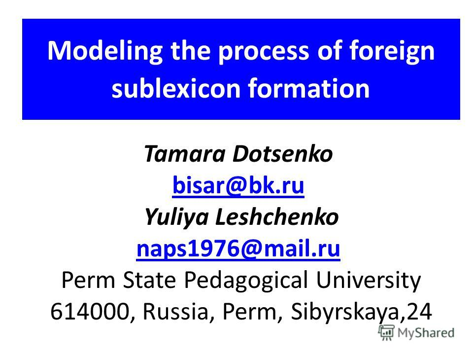 Modeling the process of foreign sublexicon formation Tamara Dotsenko bisar@bk.ru Yuliya Leshchenko naps1976@mail.ru Perm State Pedagogical University 614000, Russia, Perm, Sibyrskaya,24