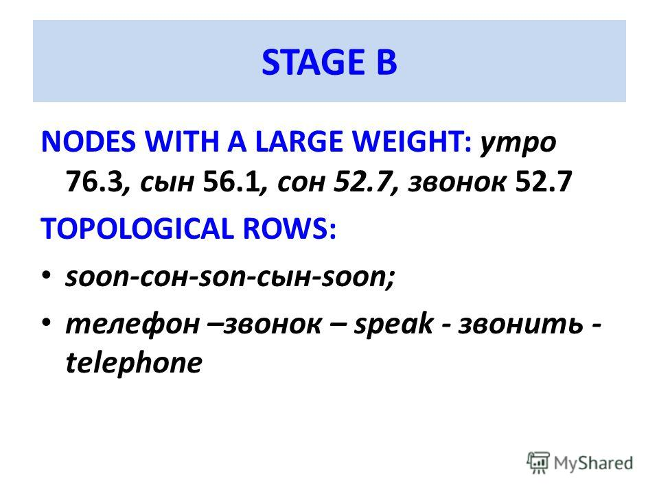 STAGE B NODES WITH A LARGE WEIGHT: утро 76.3, сын 56.1, сон 52.7, звонок 52.7 TOPOLOGICAL ROWS: soon-сон-son-сын-soon; телефон –звонок – speak - звонить - telephone