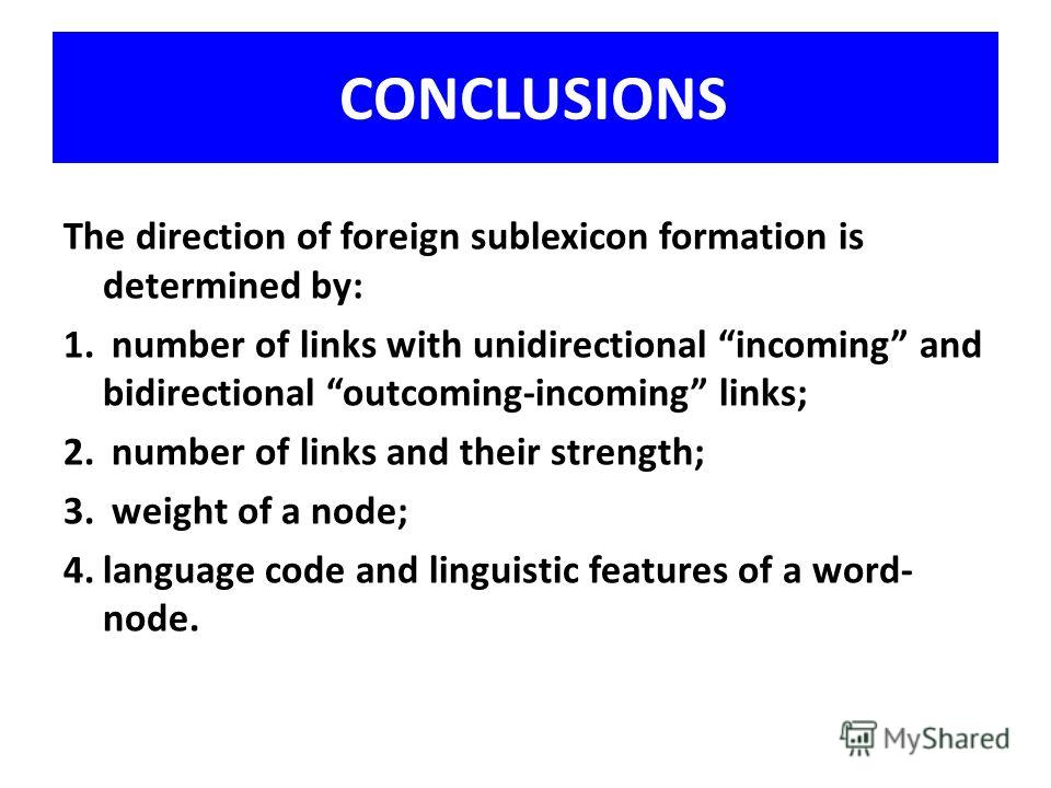 CONCLUSIONS The direction of foreign sublexicon formation is determined by: 1. number of links with unidirectional incoming and bidirectional outcoming-incoming links; 2. number of links and their strength; 3. weight of a node; 4.language code and li