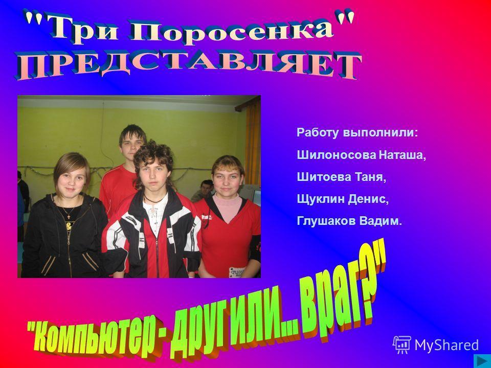 Работу выполнили: Шилоносова Наташа, Шитоева Таня, Щуклин Денис, Глушаков Вадим.
