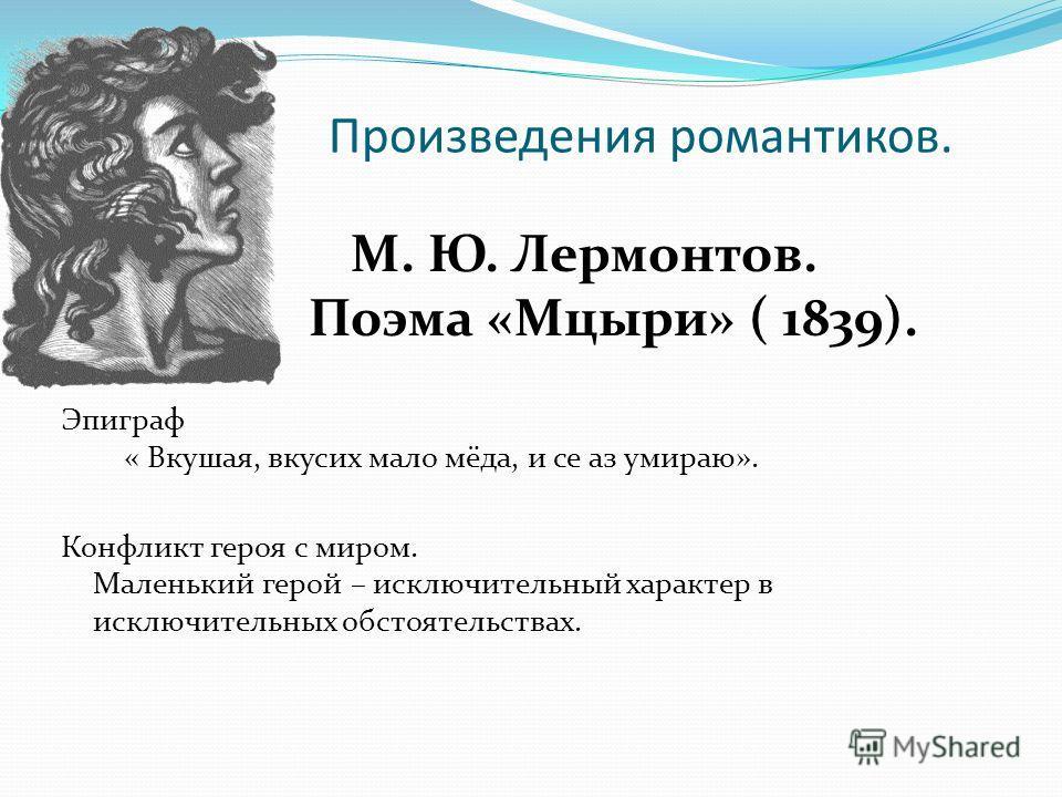 Произведения романтиков. М. Ю. Лермонтов. Поэма «Мцыри» ( 1839). Эпиграф « Вкушая, вкусих мало мёда, и се аз умираю». Конфликт героя с миром. Маленький герой – исключительный характер в исключительных обстоятельствах.