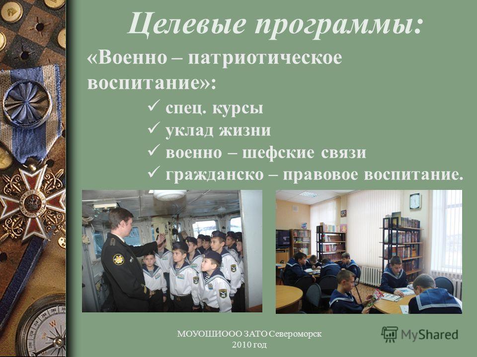 МОУОШИООО ЗАТО Североморск 2010 год Целевые программы: «Военно – патриотическое воспитание»: спец. курсы уклад жизни военно – шефские связи гражданско – правовое воспитание.