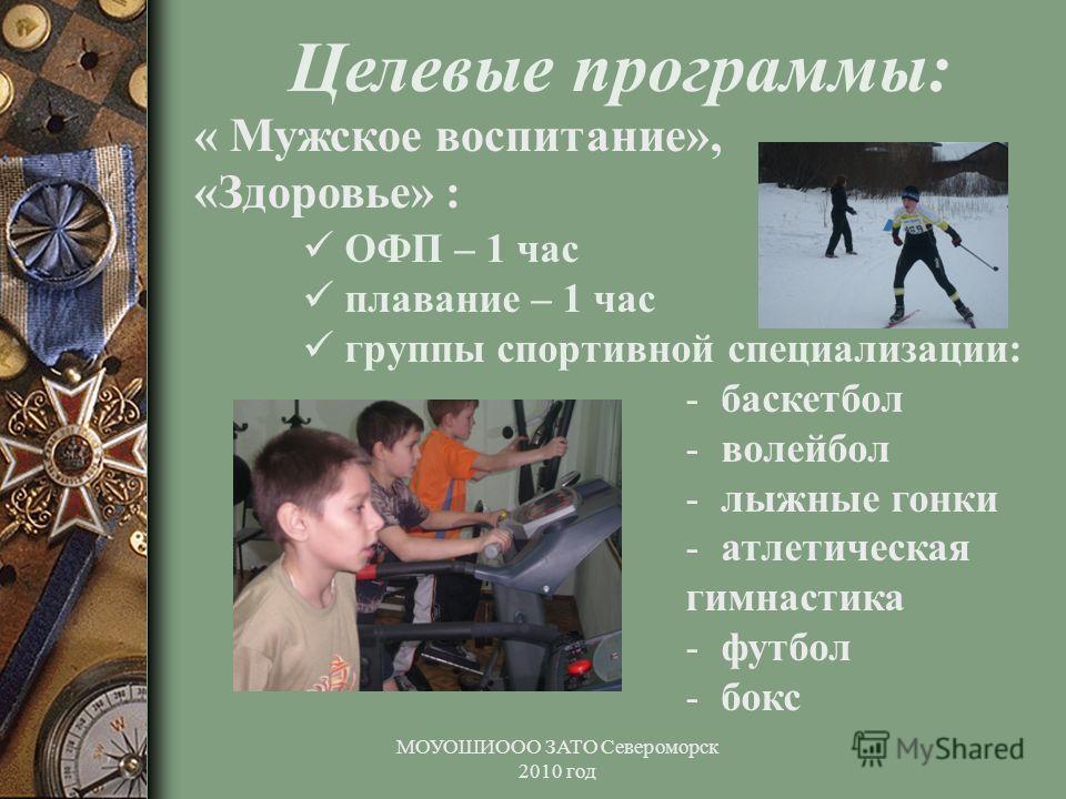 МОУОШИООО ЗАТО Североморск 2010 год Целевые программы: « Мужское воспитание», «Здоровье» : ОФП – 1 час плавание – 1 час группы спортивной специализации: - баскетбол - волейбол - лыжные гонки - атлетическая гимнастика - футбол - бокс