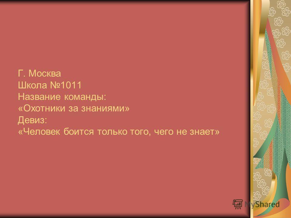 Г. Москва Школа 1011 Название команды: «Охотники за знаниями» Девиз: «Человек боится только того, чего не знает»