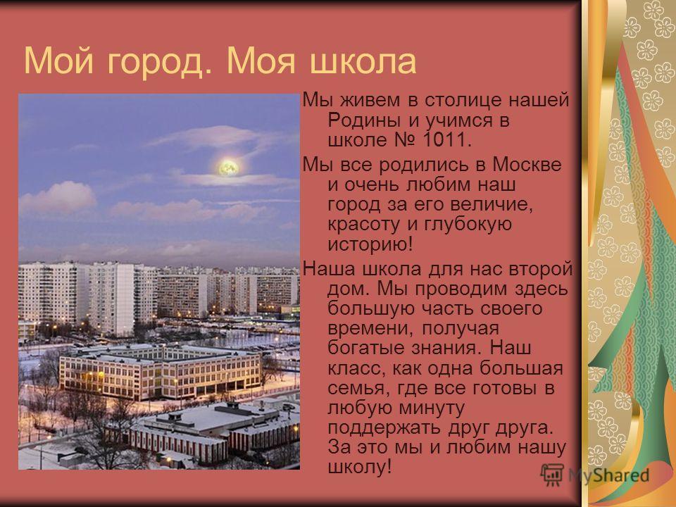 Мой город. Моя школа Мы живем в столице нашей Родины и учимся в школе 1011. Мы все родились в Москве и очень любим наш город за его величие, красоту и глубокую историю! Наша школа для нас второй дом. Мы проводим здесь большую часть своего времени, по