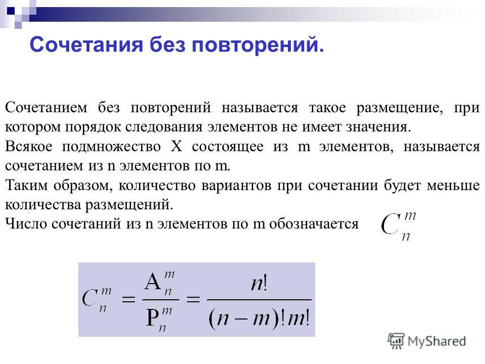 Сочетанием без повторений называется такое размещение, при котором порядок следования элементов не имеет значения. Всякое подмножество X состоящее из m элементов, называется сочетанием из n элементов по m. Таким образом, количество вариантов при соче