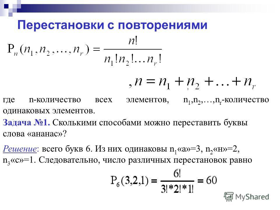 где n-количество всех элементов, n 1,n 2,…,n r -количество одинаковых элементов. Задача 1. Сколькими способами можно переставить буквы слова «ананас»? Решение: всего букв 6. Из них одинаковы n 1 «а»=3, n 2 «н»=2, n 3 «с»=1. Следовательно, число разли