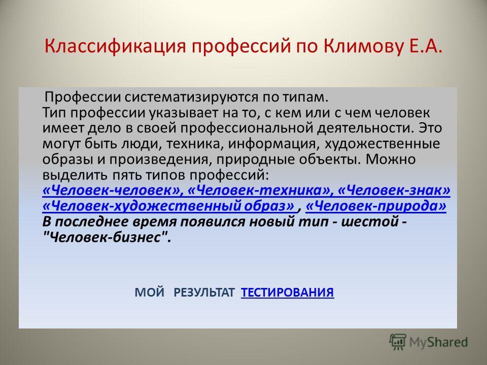 Классификация профессий по Климову Е.А. Профессии систематизируются по типам. Тип профессии указывает на то, с кем или с чем человек имеет дело в своей профессиональной деятельности. Это могут быть люди, техника, информация, художественные образы и п