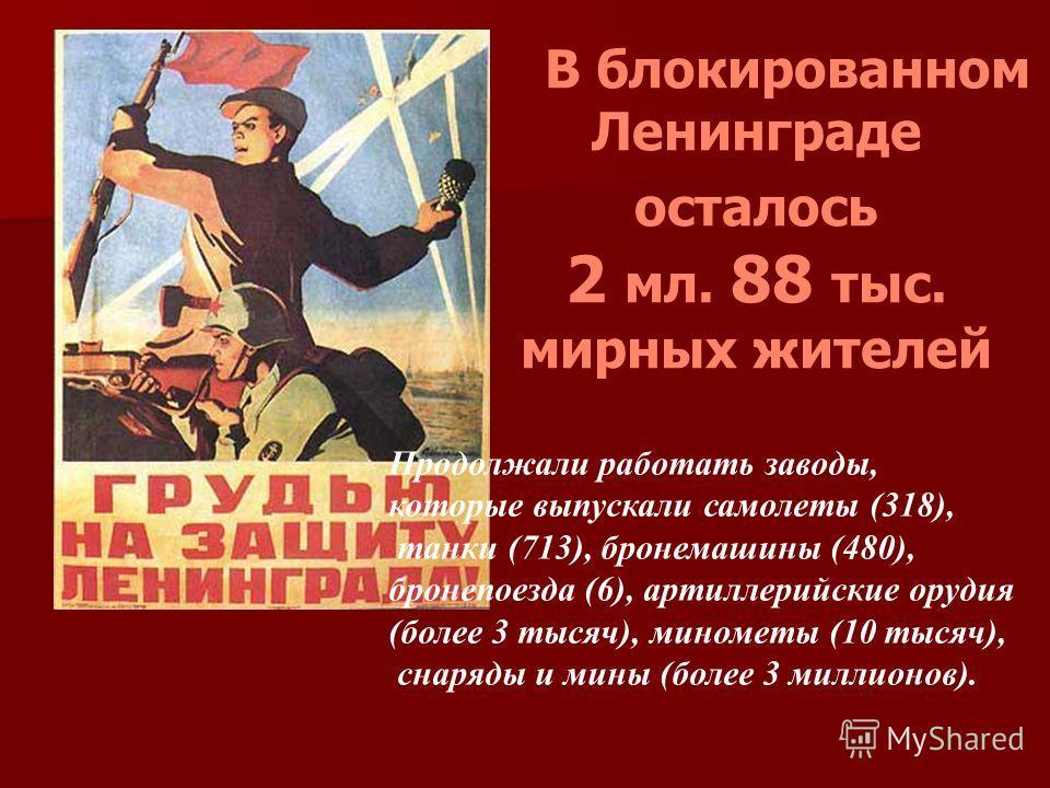 В блокированном Ленинграде осталось 2 мл. 88 тыс. мирных жителей Продолжали работать заводы, которые выпускали самолеты (318), танки (713), бронемашины (480), бронепоезда (6), артиллерийские орудия (более 3 тысяч), минометы (10 тысяч), снаряды и мины