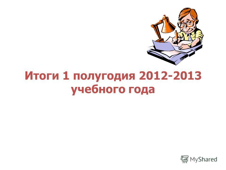 Итоги 1 полугодия 2012-2013 учебного года