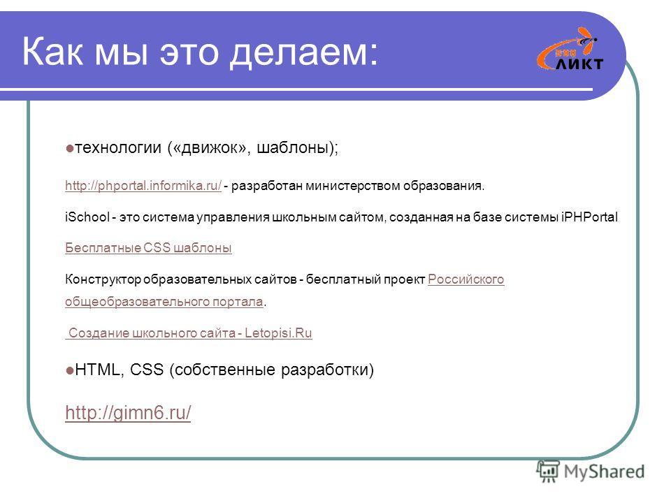 Как мы это делаем: технологии («движок», шаблоны); http://phportal.informika.ru/http://phportal.informika.ru/ - разработан министерством образования. iSchool - это система управления школьным сайтом, созданная на базе системы iPHPortal Бесплатные CSS