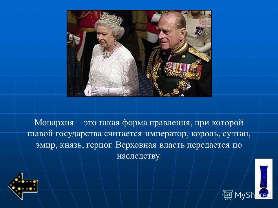 Монархия – это такая форма правления, при которой главой государства считается император, король, султан, эмир, князь, герцог. Верховная власть передается по наследству.