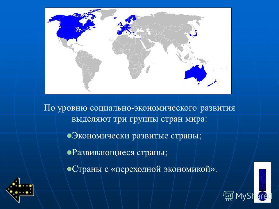 По уровню социально-экономического развития выделяют три группы стран мира: Экономически развитые страны; Развивающиеся страны; Страны с «переходной экономикой».