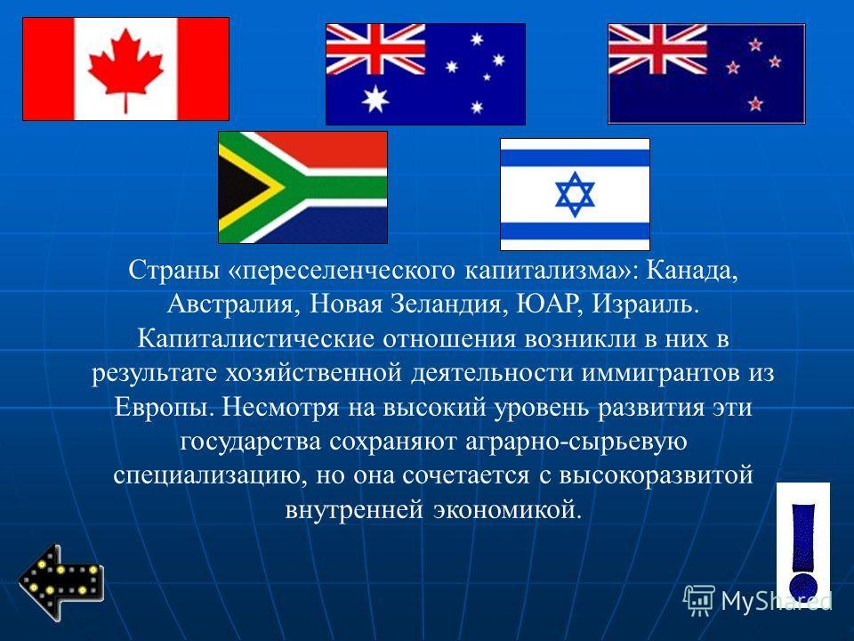 Страны «переселенческого капитализма»: Канада, Австралия, Новая Зеландия, ЮАР, Израиль. Капиталистические отношения возникли в них в результате хозяйственной деятельности иммигрантов из Европы. Несмотря на высокий уровень развития эти государства сох