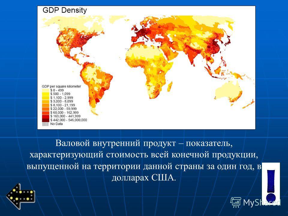 Валовой внутренний продукт – показатель, характеризующий стоимость всей конечной продукции, выпущенной на территории данной страны за один год, в долларах США.