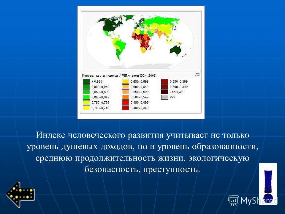 Индекс человеческого развития учитывает не только уровень душевых доходов, но и уровень образованности, среднюю продолжительность жизни, экологическую безопасность, преступность.