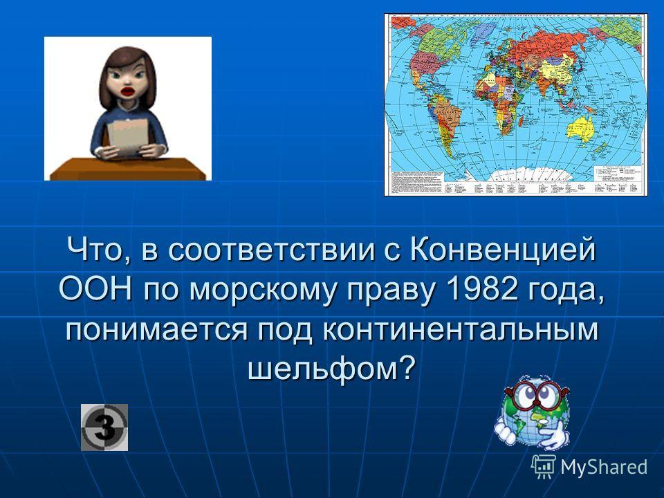 Что, в соответствии с Конвенцией ООН по морскому праву 1982 года, понимается под континентальным шельфом?
